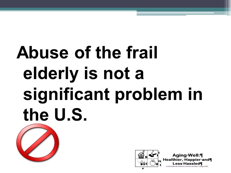 Abuse of the frail elderly is not a significant problem in the U.S.