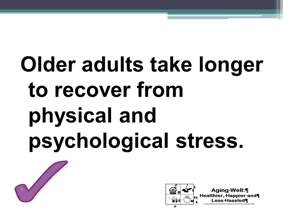 Older adults take longer to recover from physical and psychological stress.