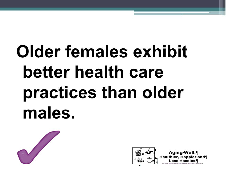 Older females exhibit better health care practices than older males.