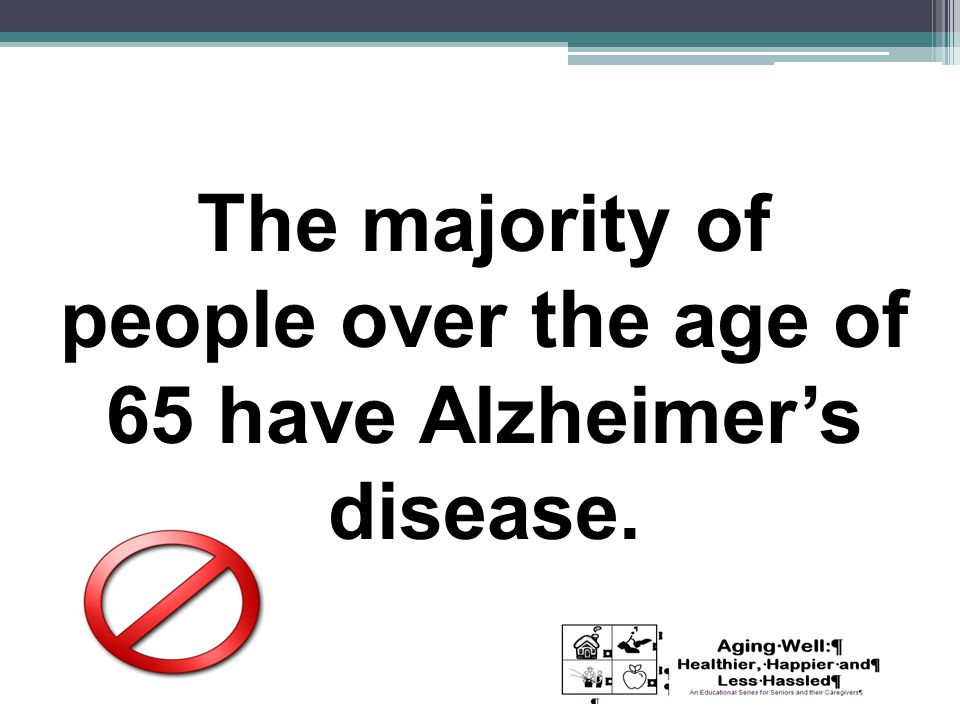 The majority of people over the age of 65 have Alzheimer's disease.