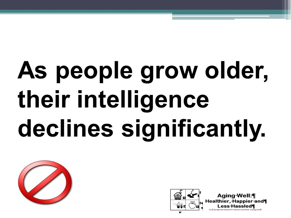 As people grow older, their intelligence declines significantly.
