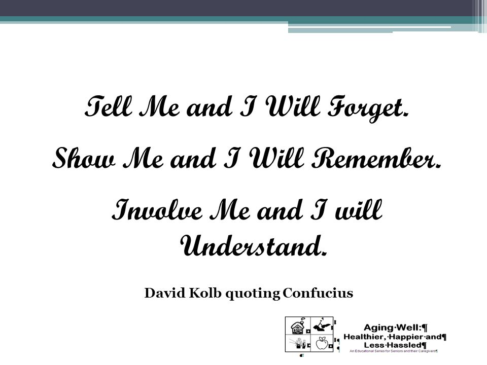 Tell Me and I Will Forget. Show Me and I Will Remember. Involve Me and I will Understand. David Kolb quoting Confucius