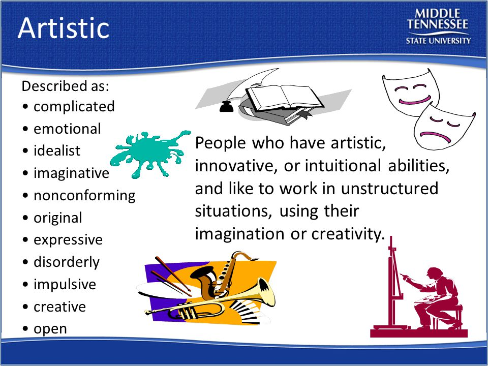 Artistic People who have artistic, innovative, or intuitional abilities, and like to work in unstructured situations, using their imagination or creativity.