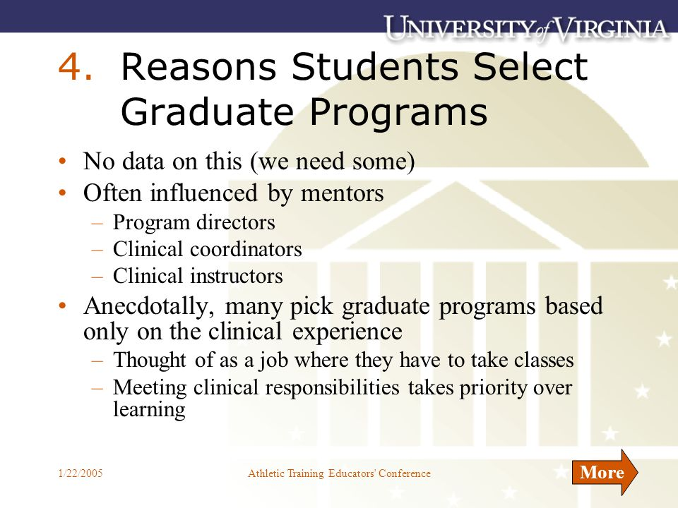 1/22/2005Athletic Training Educators Conference11 4.Reasons Students Select Graduate Programs No data on this (we need some) Often influenced by mentors –Program directors –Clinical coordinators –Clinical instructors Anecdotally, many pick graduate programs based only on the clinical experience –Thought of as a job where they have to take classes –Meeting clinical responsibilities takes priority over learning More