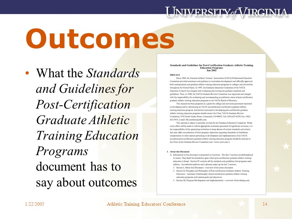 1/22/2005Athletic Training Educators Conference14 Outcomes What the Standards and Guidelines for Post-Certification Graduate Athletic Training Education Programs document has to say about outcomes