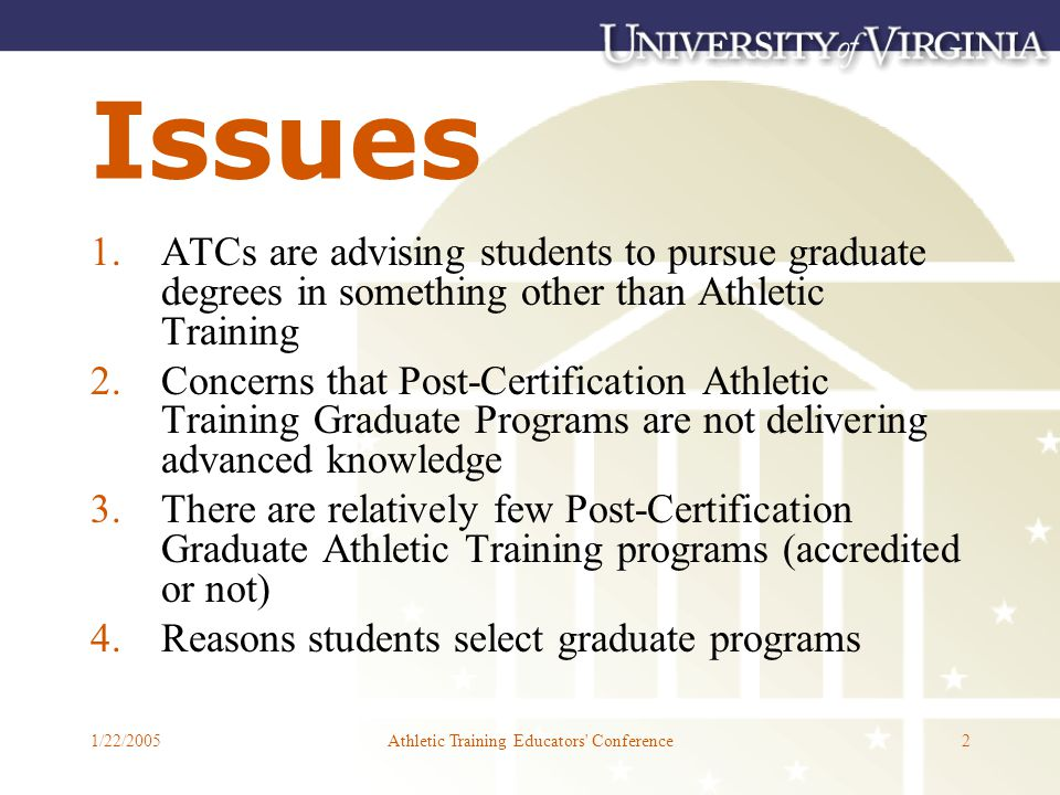 1/22/2005Athletic Training Educators Conference2 Issues 1.ATCs are advising students to pursue graduate degrees in something other than Athletic Training 2.Concerns that Post-Certification Athletic Training Graduate Programs are not delivering advanced knowledge 3.There are relatively few Post-Certification Graduate Athletic Training programs (accredited or not) 4.Reasons students select graduate programs