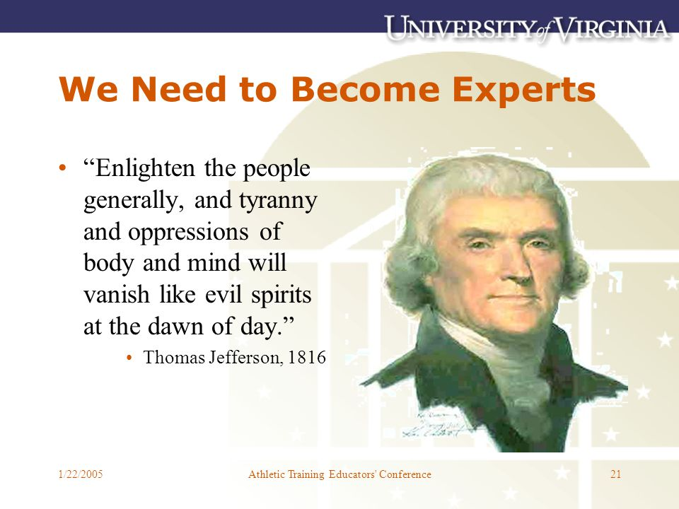 1/22/2005Athletic Training Educators Conference21 We Need to Become Experts Enlighten the people generally, and tyranny and oppressions of body and mind will vanish like evil spirits at the dawn of day. Thomas Jefferson, 1816