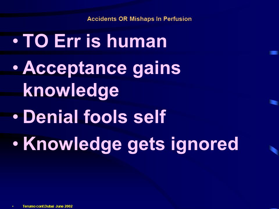 Accidents OR Mishaps In Perfusion TO Err is human Acceptance gains knowledge Denial fools self Knowledge gets ignored Terumo conf.Dubai June 2002