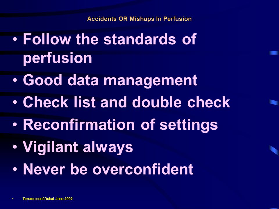 Accidents OR Mishaps In Perfusion Follow the standards of perfusion Good data management Check list and double check Reconfirmation of settings Vigilant always Never be overconfident Terumo conf.Dubai June 2002