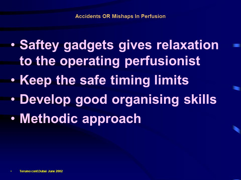 Accidents OR Mishaps In Perfusion Saftey gadgets gives relaxation to the operating perfusionist Keep the safe timing limits Develop good organising skills Methodic approach Terumo conf.Dubai June 2002