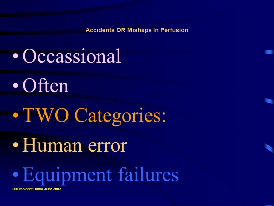 Accidents OR Mishaps In Perfusion Ultimate Goal: Do not work for rewards alone Earn the confidence of the team Knowledge, hard work and efficiency Earns a better living Terumo conf.Dubai June 2002