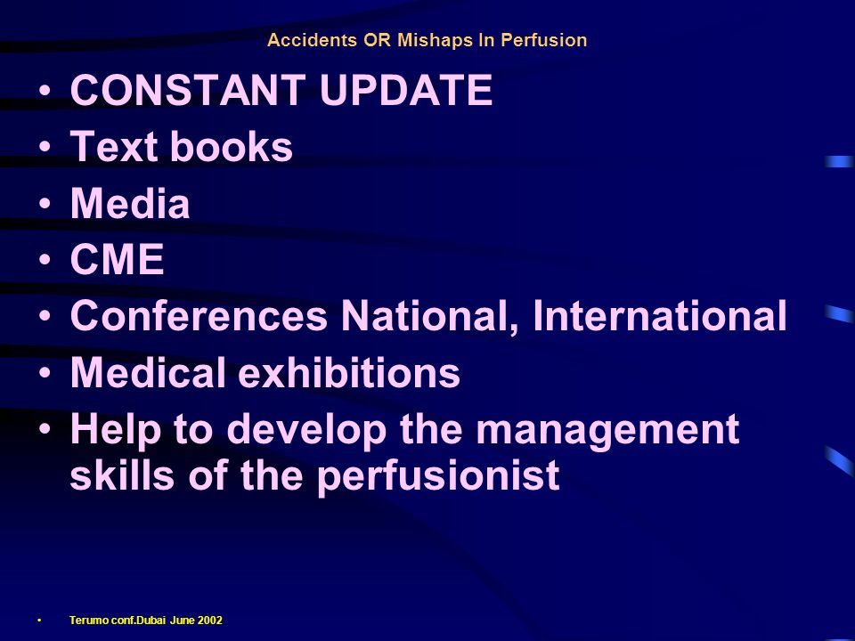 Accidents OR Mishaps In Perfusion CONSTANT UPDATE Text books Media CME Conferences National, International Medical exhibitions Help to develop the management skills of the perfusionist Terumo conf.Dubai June 2002