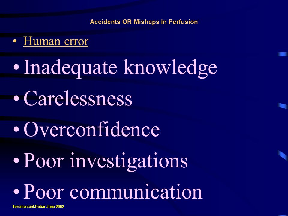 Accidents OR Mishaps In Perfusion Human error Not only dedicated to ordinary situations Odd times Critical situations Terumo conf.Dubai June 2002