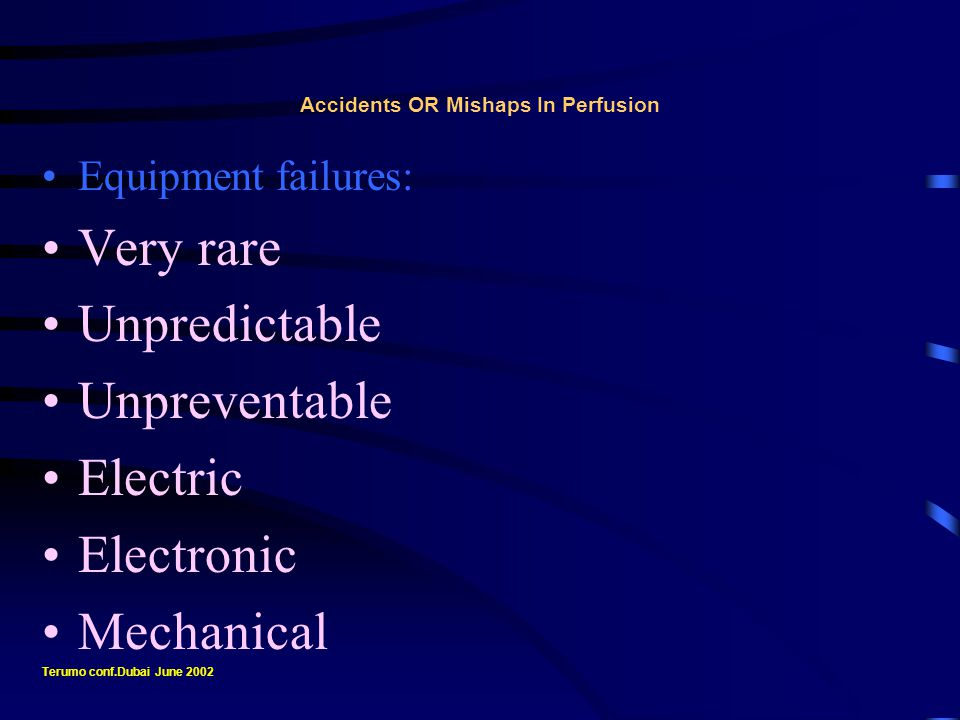 Accidents OR Mishaps In Perfusion Equipment failures: Over work OR Fatigue Improper maintenance Wrong selection Poor manufacturing standards Can be traumatic or fatal Terumo conf.Dubai June 2002