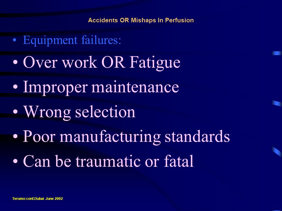 Accidents OR Mishaps In Perfusion Equipment failures: Attention, resolve at the earliest Failure attracts the attention of many Too many opinions Confusion - Perfusionist - Diversion Terumo conf.Dubai June 2002