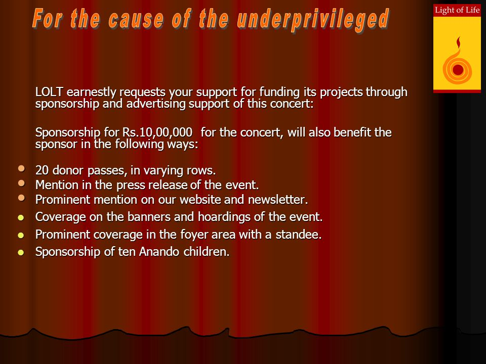 LOLT earnestly requests your support for funding its projects through sponsorship and advertising support of this concert: LOLT earnestly requests your support for funding its projects through sponsorship and advertising support of this concert: Sponsorship for Rs.10,00,000 for the concert, will also benefit the sponsor in the following ways: 20 donor passes, in varying rows.