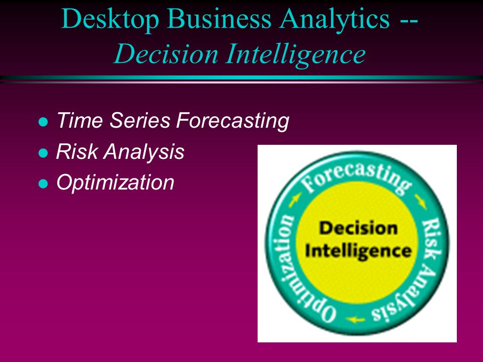 Desktop Business Analytics -- Decision Intelligence l Time Series Forecasting l Risk Analysis l Optimization