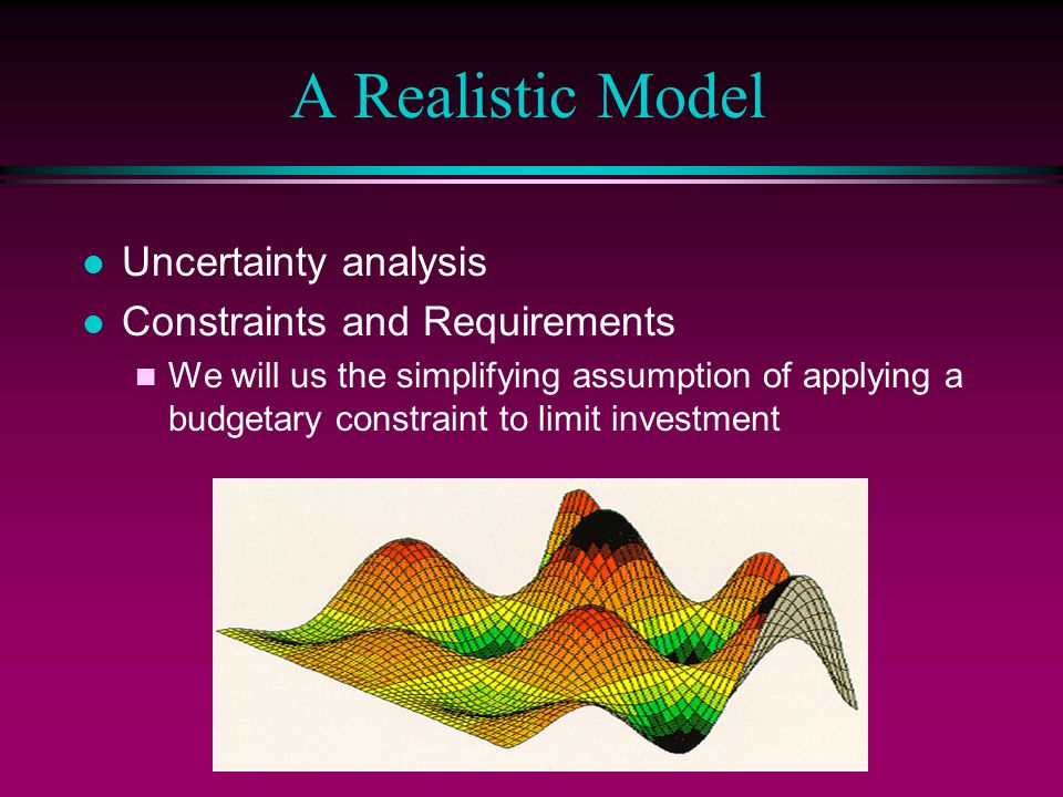 l Uncertainty analysis l Constraints and Requirements n We will us the simplifying assumption of applying a budgetary constraint to limit investment A