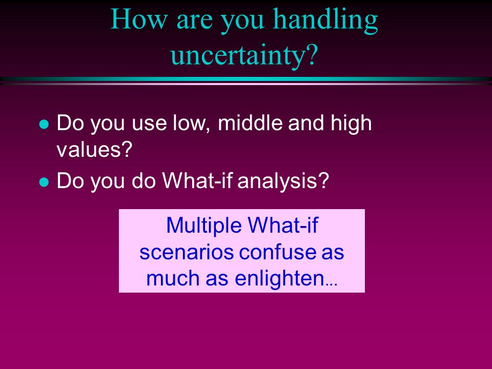 How are you handling uncertainty? l Do you use low, middle and high values? l Do you do What-if analysis? Multiple What-if scenarios confuse as much a
