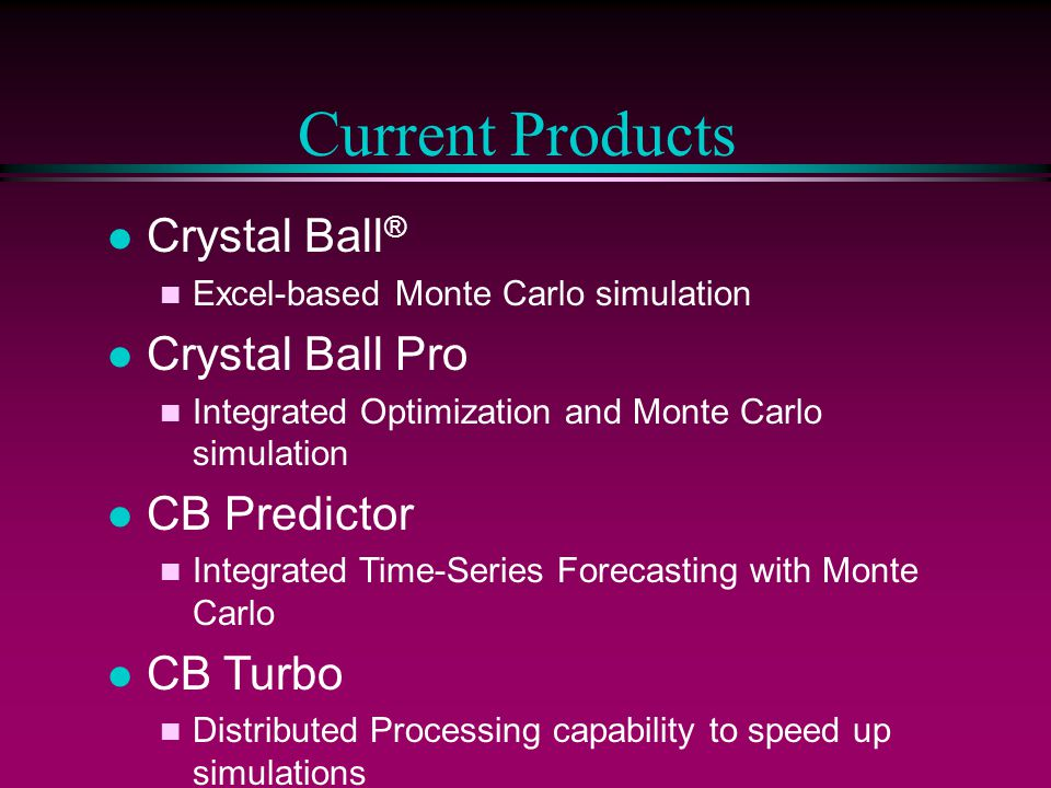 Current Products l Crystal Ball ® n Excel-based Monte Carlo simulation l Crystal Ball Pro n Integrated Optimization and Monte Carlo simulation l CB Pr