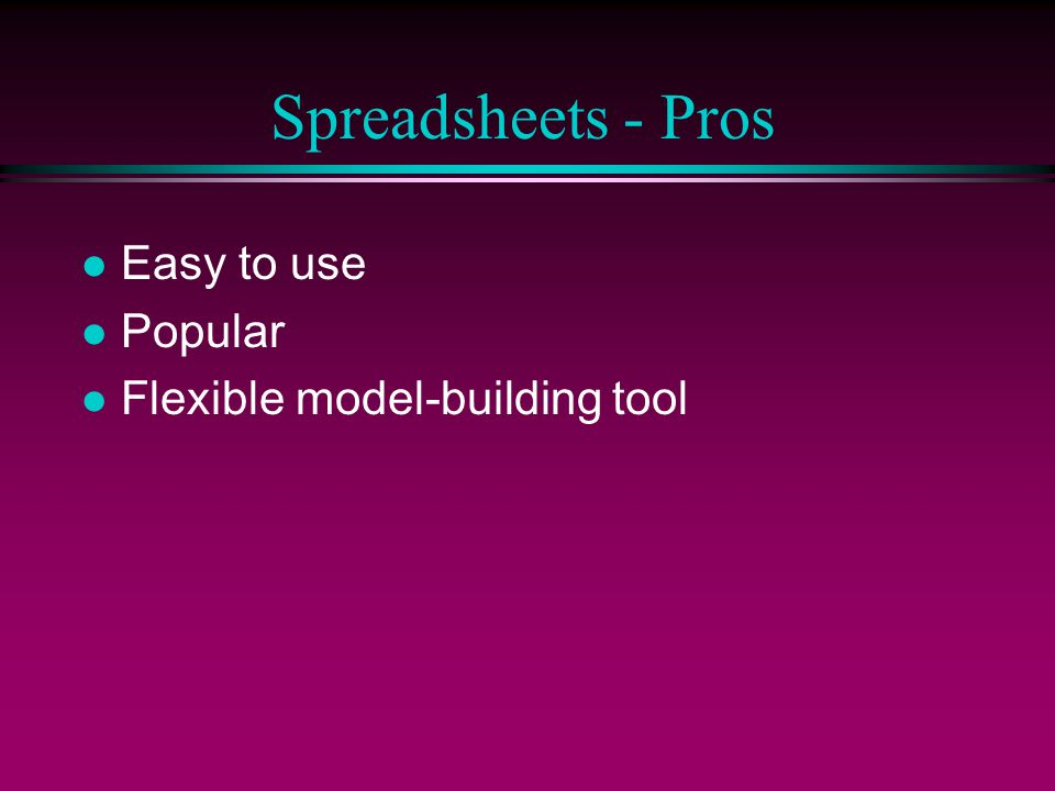 Spreadsheets - Pros l Easy to use l Popular l Flexible model-building tool