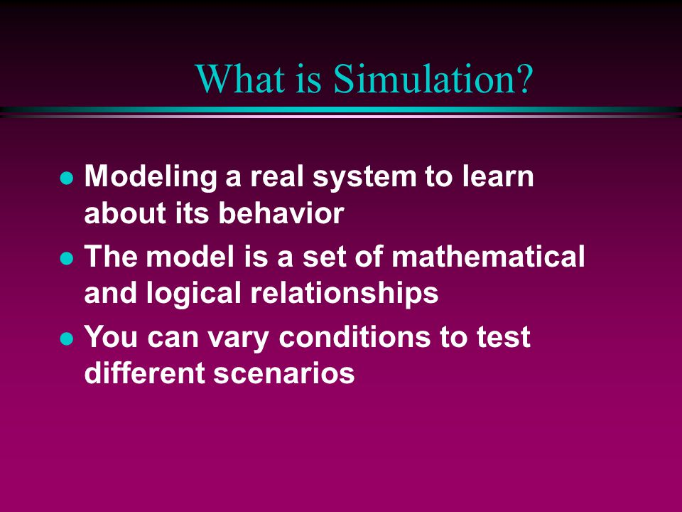 Advantages of Simulation l Inexpensive to evaluate decisions before implementation l Reveals critical components of the system l Excellent tool for selling the need for change