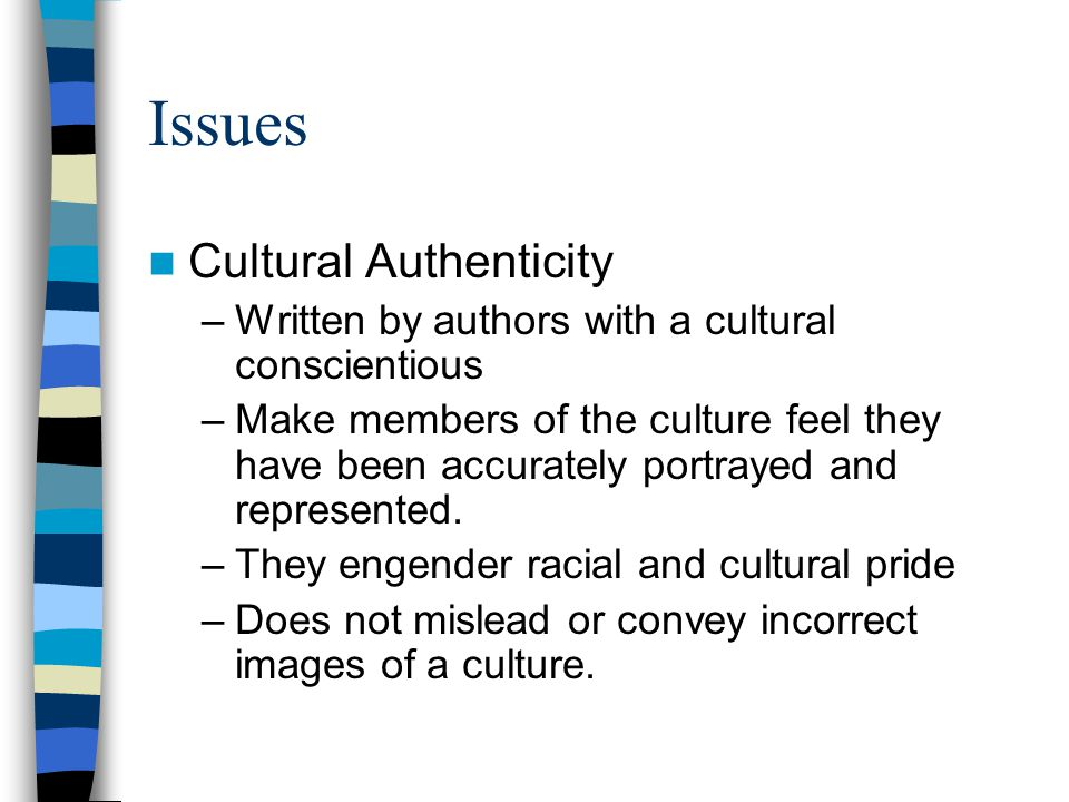 Issues Cultural Authenticity –Written by authors with a cultural conscientious –Make members of the culture feel they have been accurately portrayed and represented.