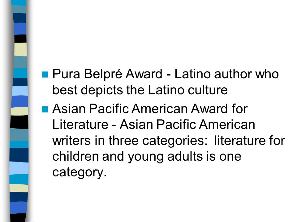Pura Belpré Award - Latino author who best depicts the Latino culture Asian Pacific American Award for Literature - Asian Pacific American writers in three categories: literature for children and young adults is one category.