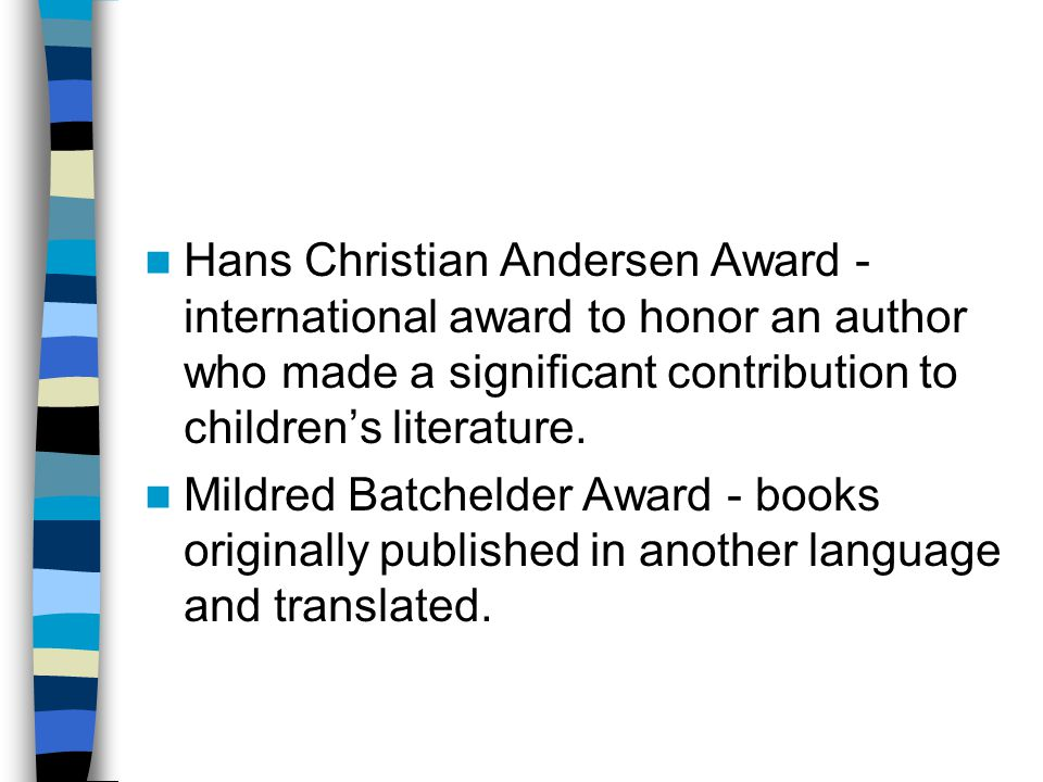 Hans Christian Andersen Award - international award to honor an author who made a significant contribution to children's literature.