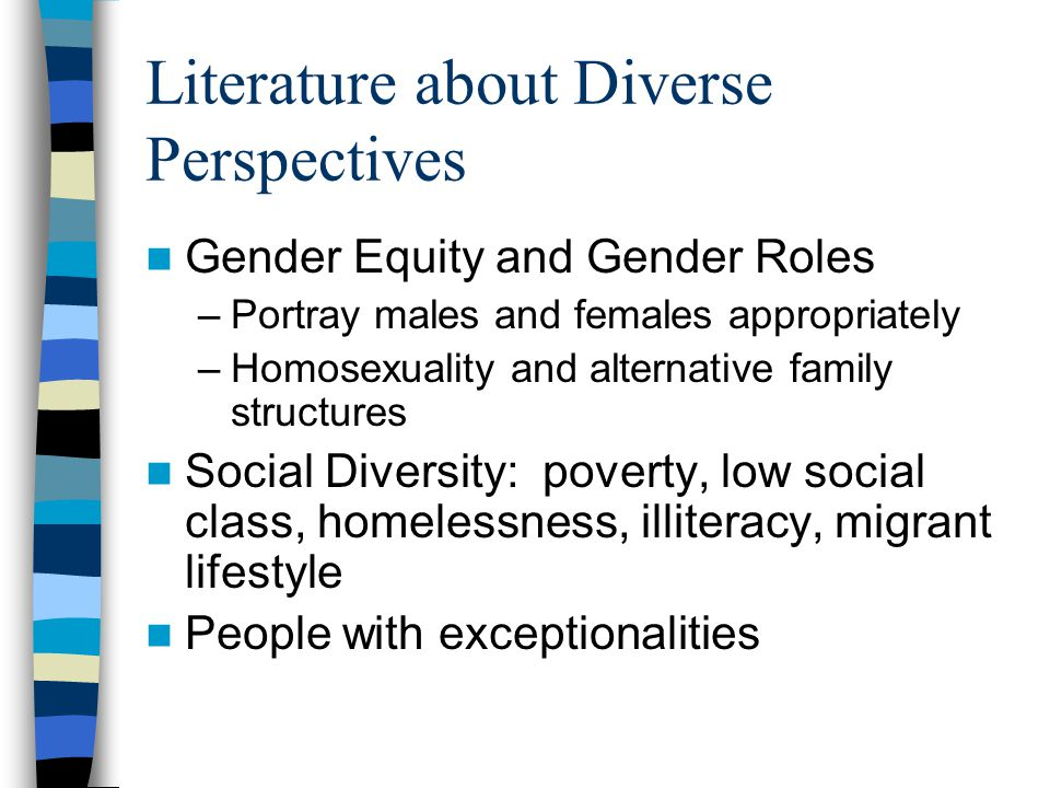 Literature about Diverse Perspectives Gender Equity and Gender Roles –Portray males and females appropriately –Homosexuality and alternative family structures Social Diversity: poverty, low social class, homelessness, illiteracy, migrant lifestyle People with exceptionalities