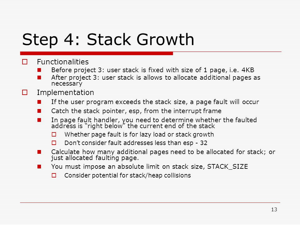 13 Step 4: Stack Growth  Functionalities Before project 3: user stack is fixed with size of 1 page, i.e.