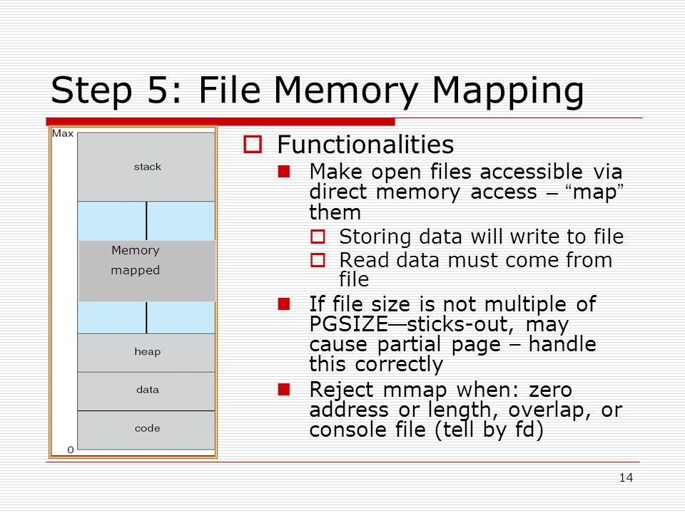 14 Step 5: File Memory Mapping  Functionalities Make open files accessible via direct memory access – map them  Storing data will write to file  Read data must come from file If file size is not multiple of PGSIZE — sticks-out, may cause partial page – handle this correctly Reject mmap when: zero address or length, overlap, or console file (tell by fd) Memory mapped