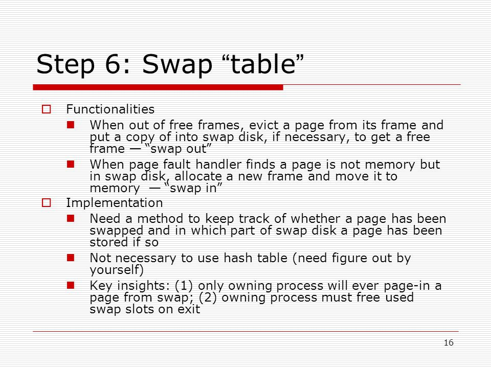 16 Step 6: Swap table  Functionalities When out of free frames, evict a page from its frame and put a copy of into swap disk, if necessary, to get a free frame — swap out When page fault handler finds a page is not memory but in swap disk, allocate a new frame and move it to memory — swap in  Implementation Need a method to keep track of whether a page has been swapped and in which part of swap disk a page has been stored if so Not necessary to use hash table (need figure out by yourself) Key insights: (1) only owning process will ever page-in a page from swap; (2) owning process must free used swap slots on exit
