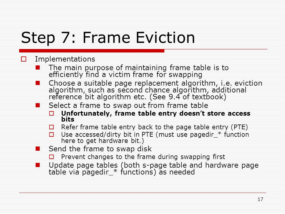 17 Step 7: Frame Eviction  Implementations The main purpose of maintaining frame table is to efficiently find a victim frame for swapping Choose a suitable page replacement algorithm, i.e.