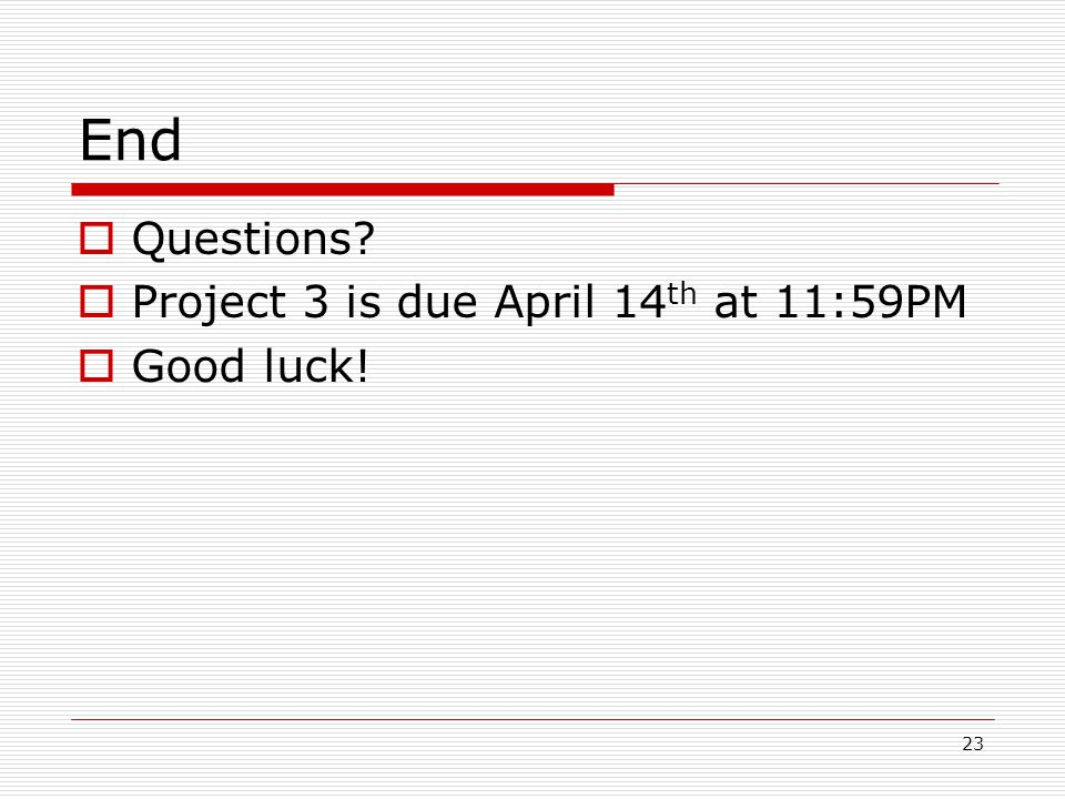 23 End  Questions  Project 3 is due April 14 th at 11:59PM  Good luck!