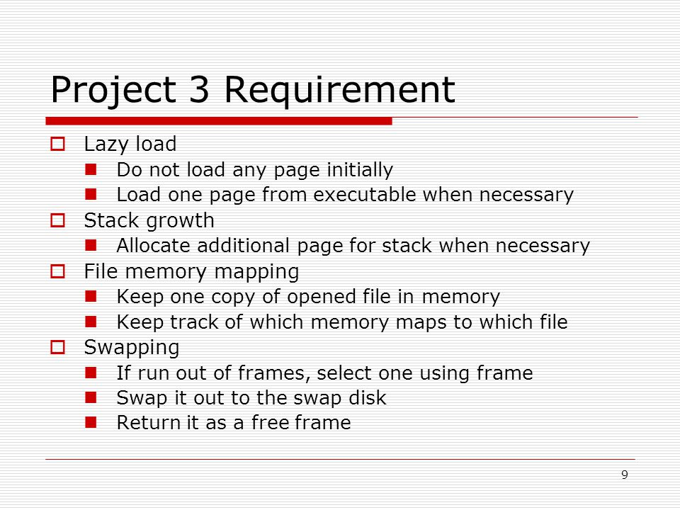 9 Project 3 Requirement  Lazy load Do not load any page initially Load one page from executable when necessary  Stack growth Allocate additional page for stack when necessary  File memory mapping Keep one copy of opened file in memory Keep track of which memory maps to which file  Swapping If run out of frames, select one using frame Swap it out to the swap disk Return it as a free frame