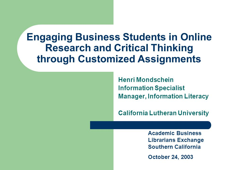 Engaging Business Students in Online Research and Critical Thinking through Customized Assignments Henri Mondschein Information Specialist Manager, Information Literacy California Lutheran University Academic Business Librarians Exchange Southern California October 24, 2003