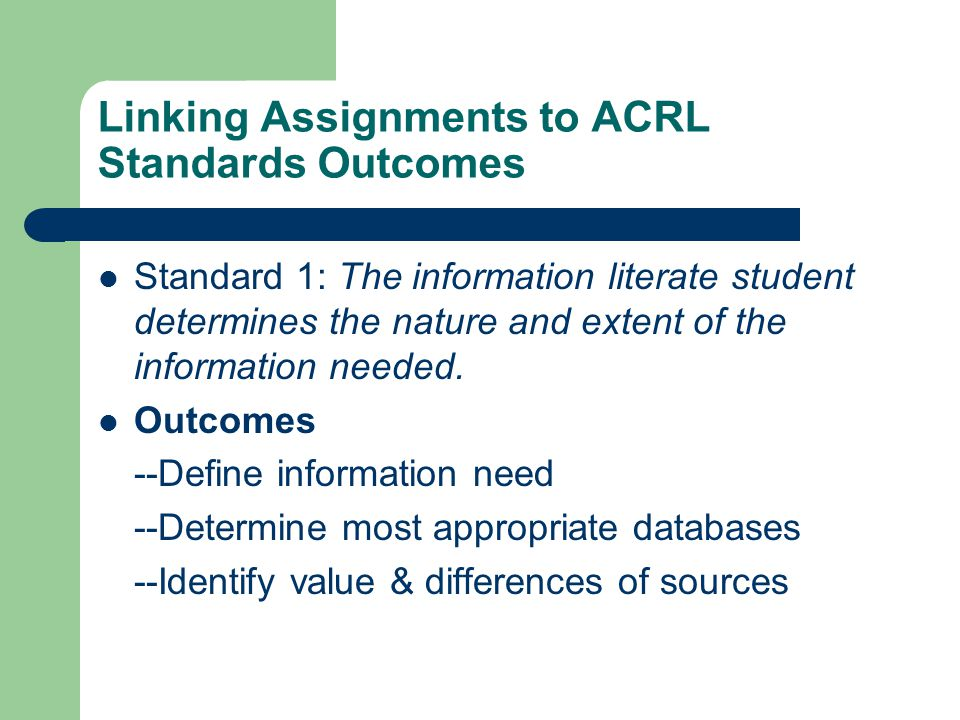 Linking Assignments to ACRL Standards Outcomes Standard 1: The information literate student determines the nature and extent of the information needed.