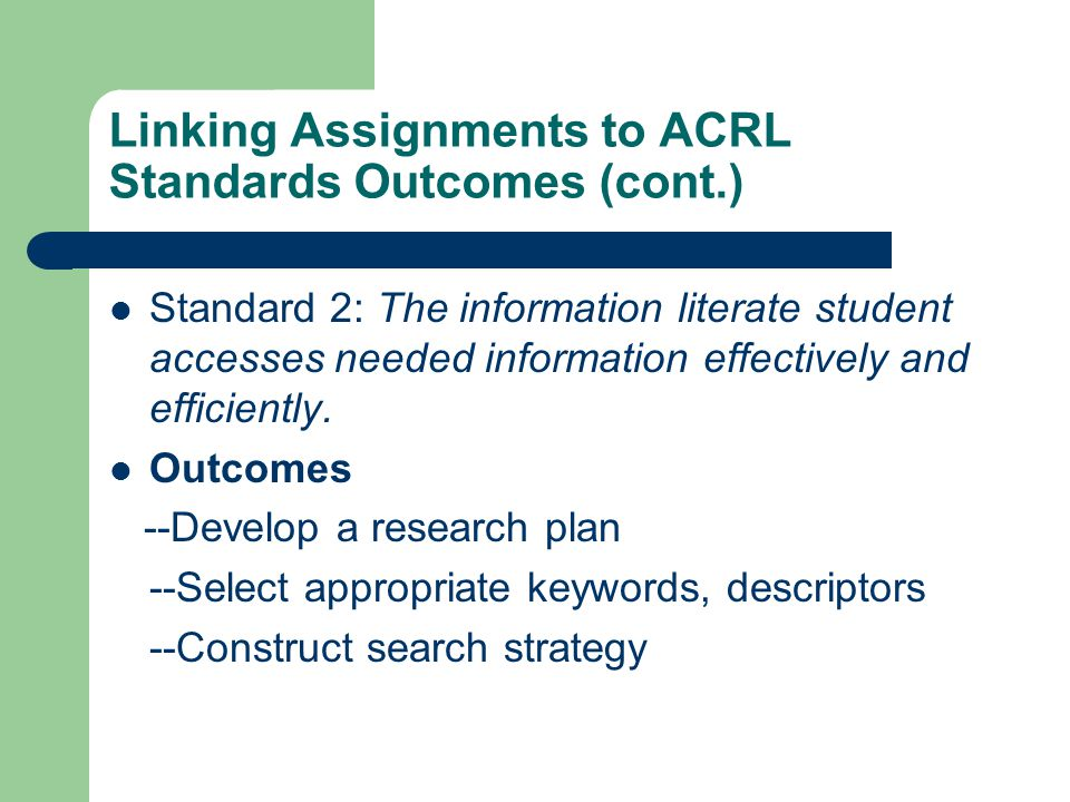 Linking Assignments to ACRL Standards Outcomes (cont.) Standard 2: The information literate student accesses needed information effectively and efficiently.