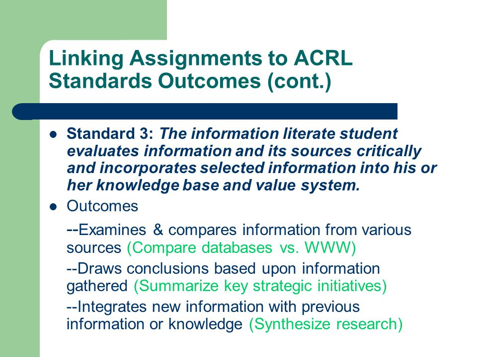 Linking Assignments to ACRL Standards Outcomes (cont.) Standard 3: The information literate student evaluates information and its sources critically and incorporates selected information into his or her knowledge base and value system.