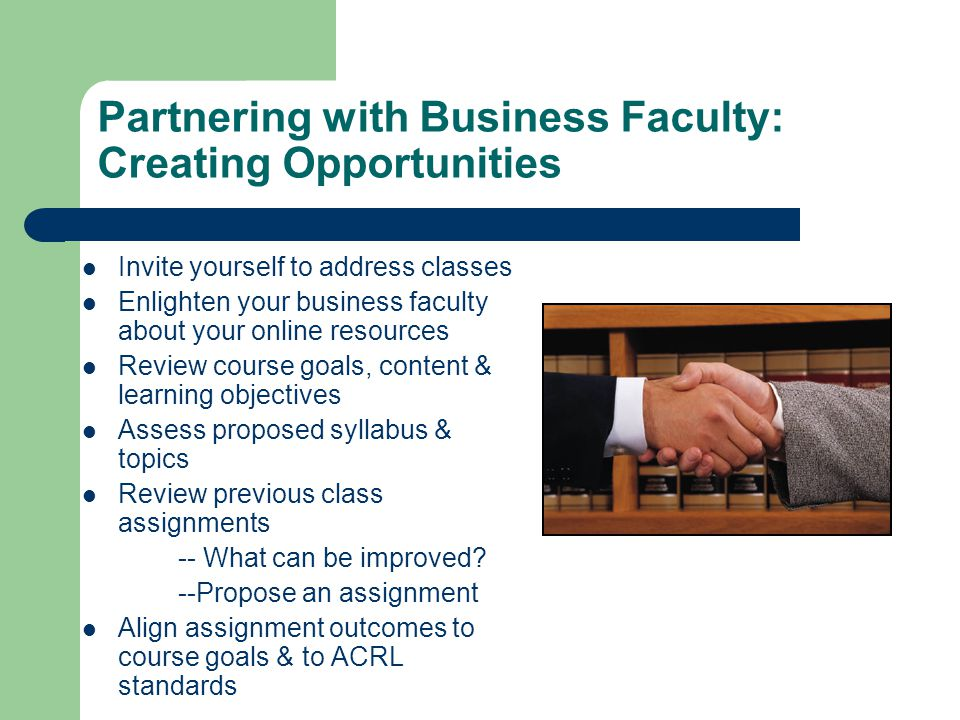 Partnering with Business Faculty: Creating Opportunities Invite yourself to address classes Enlighten your business faculty about your online resources Review course goals, content & learning objectives Assess proposed syllabus & topics Review previous class assignments -- What can be improved.