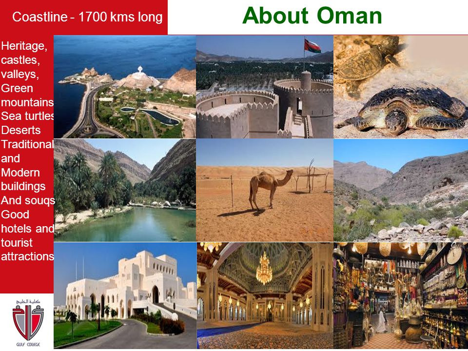 About Oman Coastline - 1700 kms long Heritage, castles, valleys, Green mountains Sea turtles Deserts Traditional and Modern buildings And souqs Good h