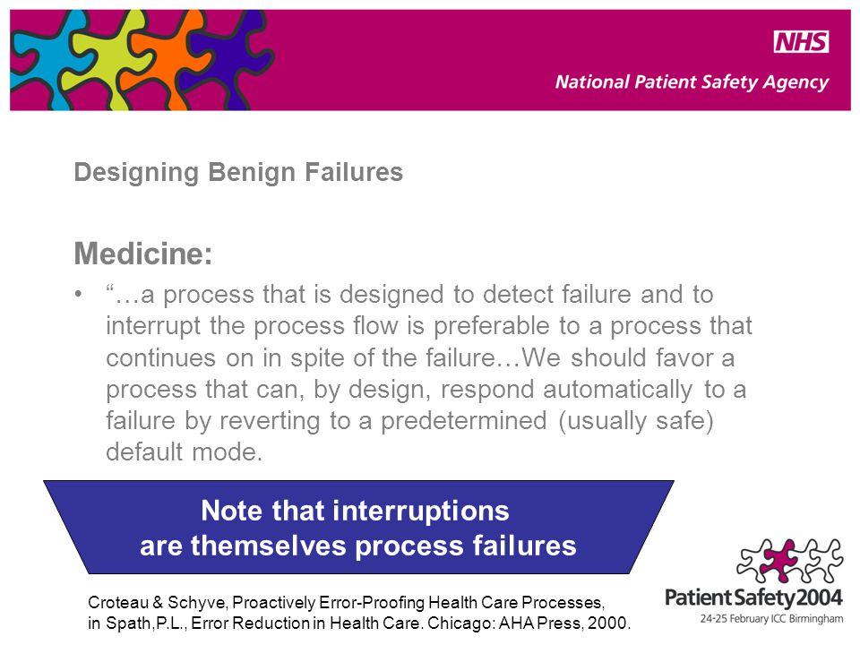 Designing Benign Failures Medicine: …a process that is designed to detect failure and to interrupt the process flow is preferable to a process that continues on in spite of the failure…We should favor a process that can, by design, respond automatically to a failure by reverting to a predetermined (usually safe) default mode.