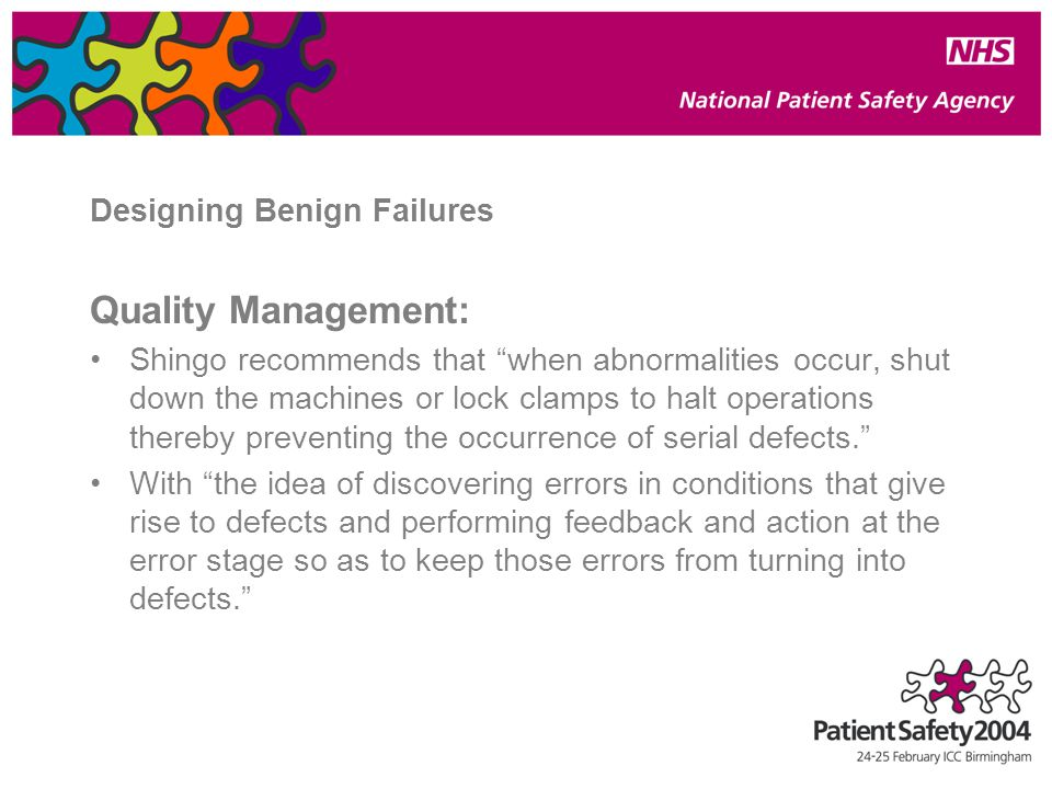 Designing Benign Failures Quality Management: Shingo recommends that when abnormalities occur, shut down the machines or lock clamps to halt operations thereby preventing the occurrence of serial defects. With the idea of discovering errors in conditions that give rise to defects and performing feedback and action at the error stage so as to keep those errors from turning into defects.