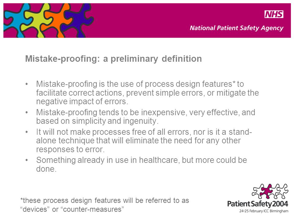 Mistake-proofing: a preliminary definition Mistake-proofing is the use of process design features* to facilitate correct actions, prevent simple errors, or mitigate the negative impact of errors.
