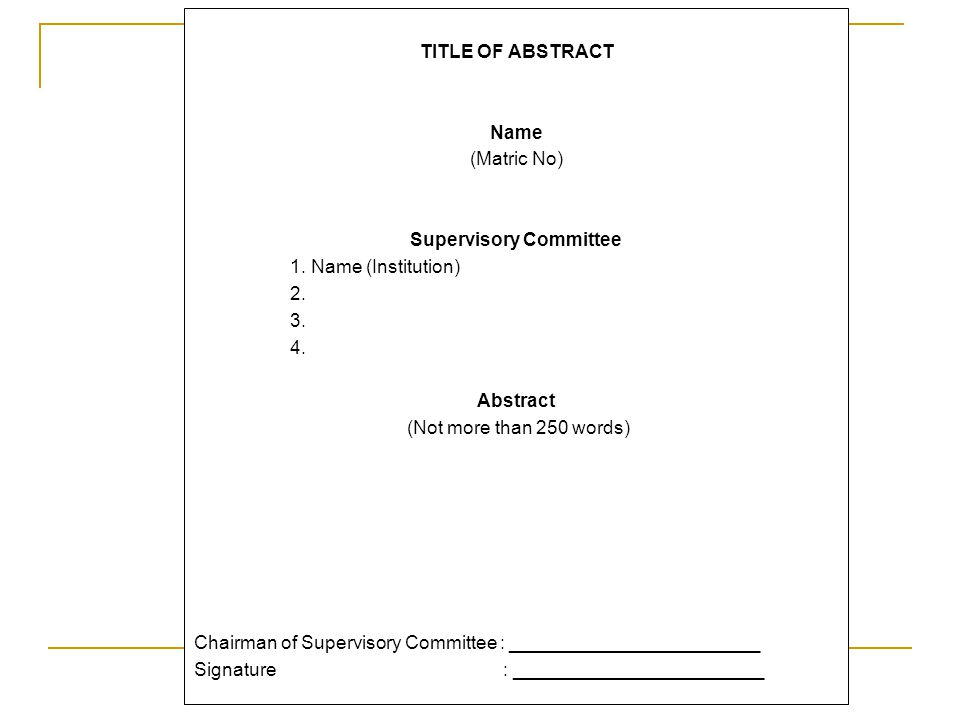 TITLE OF ABSTRACT Name (Matric No) Supervisory Committee 1. Name (Institution) 2. 3. 4. Abstract (Not more than 250 words) Chairman of Supervisory Com