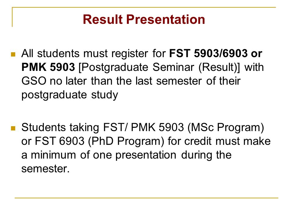 Result Presentation All students must register for FST 5903/6903 or PMK 5903 [Postgraduate Seminar (Result)] with GSO no later than the last semester