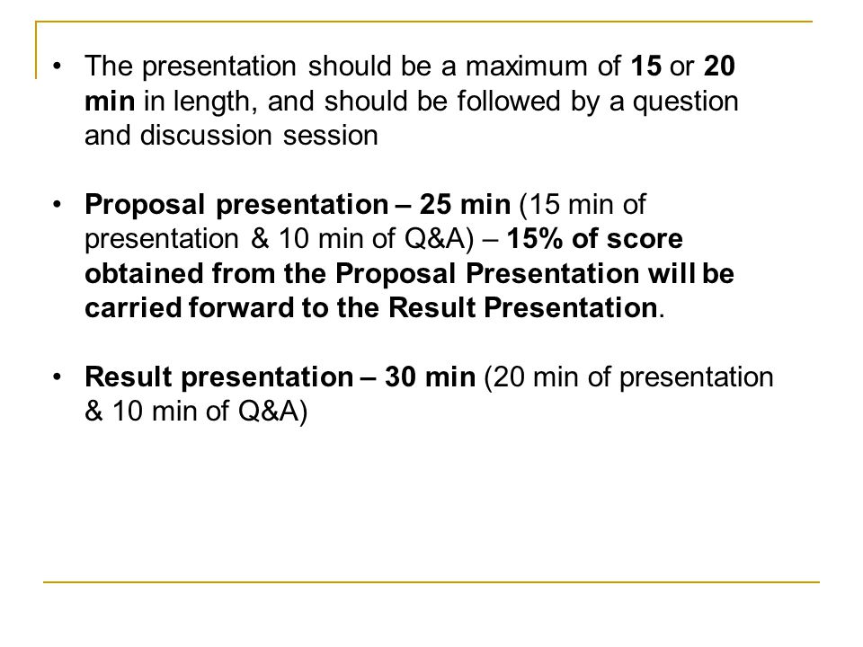 The presentation should be a maximum of 15 or 20 min in length, and should be followed by a question and discussion session Proposal presentation – 25