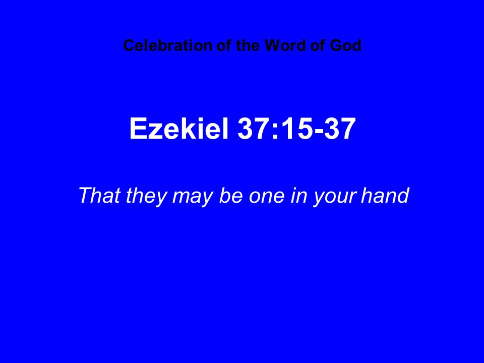 Celebration of the Word of God Ezekiel 37:15-37 That they may be one in your hand