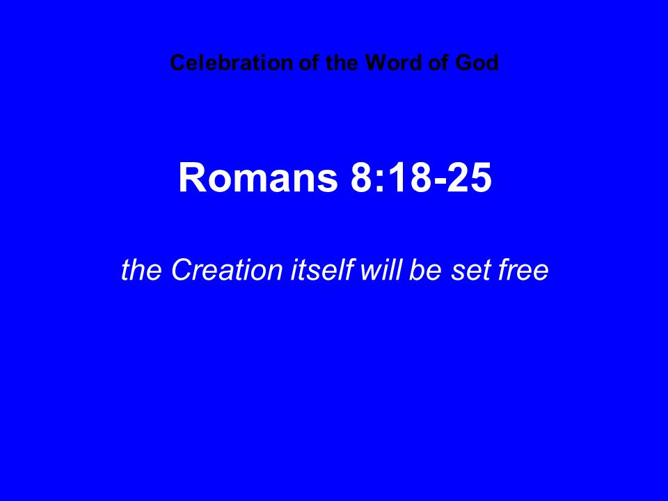 Celebration of the Word of God Romans 8:18-25 the Creation itself will be set free